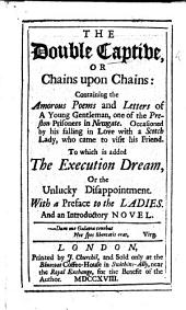 The Double Captive, Or Chains Upon Chains: Containing the Amorous Poems and Letters of a Young Gentleman, One of the Preston Prisoners in Newgate ... To which is Added, The Execution Dream, Or the Unlucky Disappointment. With a Preface to the Ladies, and an Introductory Novel