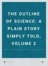 The Outline of Science: A Plain Story Simply Told, Volume 2