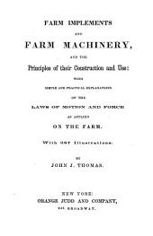 Farm Implements and Farm Machinery, and the Principles of Their Construction and Use: With Simple and Practical Explanations of the Laws of Motion and Force as Applied on the Farm