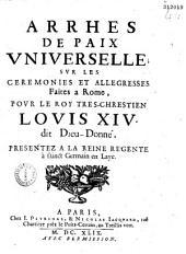 Arrhes de paix universelle svr les cérémonies et allégresses faites à Rome povr le Roy tres-chrestien Lovis XIV, dit Dieu-Donné, présentez à la Reine régente, à Sainct Germain en Laye