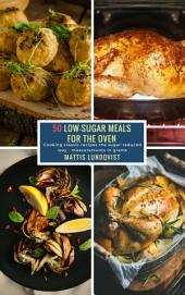 50 Low-Sugar Meals for the Oven: Cooking classic recipes the sugar-reduced way - measurements in grams