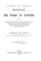 A Critical and Commercial Dictionary of the Works of Painters: Comprising Eight Thousand Eight Hundred and Fifty Sale Notes of Pictures and Nine Hundred and Eighty Original Notes on the Subjects and Styles of Various Artists who Have Painted in the Schools of Europe Between the Years 1250 and 1850