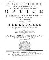 D. Bougueri ... Optice de diversis luminis gradibus dimetiendis, opus ... editum a D. de La Caille ... et in latinum conversum a Joachimo Richtenburg