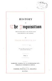 History of the Inquisition: From Its Establishment in the Twelfth Century to Its Extinction in the Nineteenth, Volume 1