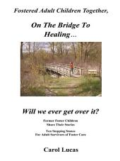 Fostered Adult Children Together, On The Bridge To Healing...Will we ever get over it?: Former Foster Children Share Their Stories, Ten Stepping Stones For Adult Survivors of Foster Care