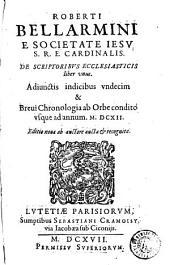 Roberti Bellarmini ... De scriptoribus ecclesiasticis liber vnus: adiunctis indicibus vndecim & breui chronologia ab orbe condito vsque ad annum MDCII