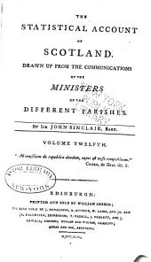 The Statistical Account of Scotland: Drawn Up from the Communications of the Ministers of the Different Parishes, Volume 12