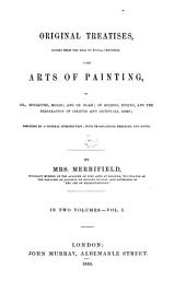 Original Treatises, Dating from the XIIth to the XVIIIth Centuries, [o]n the Arts of Painting,: In Oil, Miniature, Mosaic, and on Glass; of Gilding, Dyeing, and the Preparation of Colours and Artificial Gems; Preceded by a General Introduction; with Translations, Prefaces, and Notes. By Mrs. Merrifield, ... In Two Volumes, Volume 1