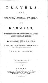 Travels Into Poland, Russia, Sweden, and Denmark: Interspersed with Historical Relations and Political Inquiries, Volume 1