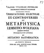 Iacobi Wilhelmi Feuerlini ... observationes eclecticae ex controversiis de metaphysica: Leibnitio-Wolfiana: Accedit eiusdem dissertatio logica de methodo mathematica. Specimen I ontologicum