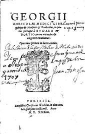 Georgii Agricolae ... Libri quinque de mensuris [et] ponderibus: in quibus plaeraque à Budaeo [et] Portio parum animaduersa diligenter excutiuntur