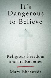 It's Dangerous to Believe: Religious Freedom and Its Enemies