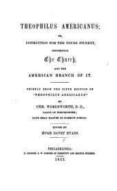 """Theophilus Americanus: Or, Instruction for the Young Student, Concerning the Church, and the American Branch of It. Chiefly from the Fifth Edition of """"Theophilus Anglicanus."""""""