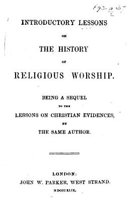 Introductory Lessons on the history of Religious Worship  Being a sequel to the Lessons on Christian Evidences  by the same author   By R  Whately  Archbishop of Dublin  and C  Dickinson  Bishop of Meath   pt  1  2 PDF