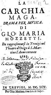 La Carchia maga. Drama per musica. Di Gio. Maria Mozzetti. Da rappresentarsi in Treuigi nel theatro d'Onigo à S. Martino l'anno corrente 1695