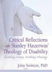 Critical Reflections on Stanley Hauerwas' Theology of Disability: Disabling Society, Enabling Theology