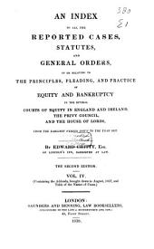 An Index to All the Reported Cases, Statutes and General Orders: In Or Relating to the Principles, Pleading, and Practice of Equity and Bankruptcy in the Several Courts of Equity in England and Ireland, the Privy Council, and the House of Lords, from the Earliest Period Down to the Year 1837, Volume 4