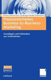 Praxisorientiertes Business-to-Business-Marketing: Grundlagen und Fallstudien aus Unternehmen