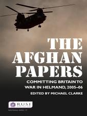 The Afghan Papers: Committing Britain to War in Helmand, 2005–06