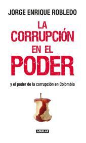 La corrupción en el poder: Y el poder de la corrupción en Colombia