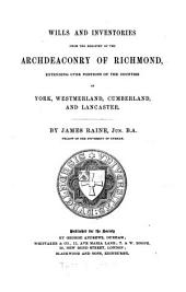 Wills and Inventories from the Registry of the Archdeaconry of Richmond: Extending Over Portions of the Counties of York, Westmorland, Cumberland, and Lancaster