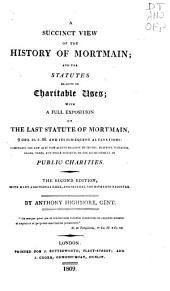 A Succinct View of the History of Mortmain and the Statutes Relative to Charitable Uses: With a Full Exposition of the Last Statute of Mortmain, 9 Geo. II. C. 36 and Its Subsequent Alterations, Comprising the Law as it Now Stands Relative to Devises, Bequests, Visitation, Leases, Taxes, and Other Incidents to the Establishment of Public Charities
