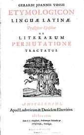 Gerardi Joannis Vossii Etymologicon linguae Latinae: praefigitur ejusdem De literarum permutatione tractatus