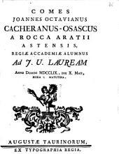 Comes Joannes Octavianus Cacheranus-Osascus a Rocca Aratii Astensis, Regiæ Academiæ alumnus ad j.u. lauream anno Domini 1759., die 10. amji, hora matutina
