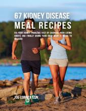 67 Kidney Disease Meal Recipes : Fix Your Kidney Problems Fast By Changing Your Eating Habits and Finally Giving Your Body What It Needs to Recover