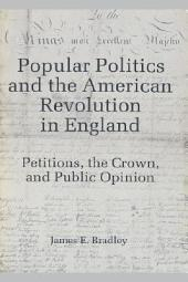 Popular Politics and the American Revolution in England: Petitions, the Crown, and Public Opinion