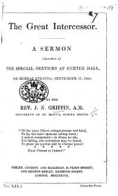 The Great Intercessor. A Sermon [on Heb. Vii. 25] Preached at the Special Services at Exeter Hall, ... September 26, 1858