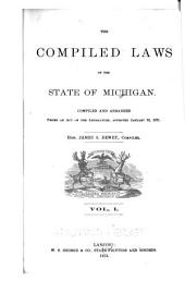 The Compiled Laws of the State of Michigan: Compiled and Arranged Under an Act of the Legislature : Approved January 25, 1871, Volume 1