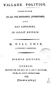 Village Politics: Addressed to All the Mechanics, Journeymen, and Day Labourers, in Great Britain. By Will Chip, ...