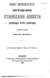 Szkic historyczny dziejów 30-letniego panowania Stanisława Augusta ostatniego króla polskiego