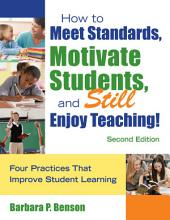 How to Meet Standards, Motivate Students, and Still Enjoy Teaching!: Four Practices That Improve Student Learning, Edition 2