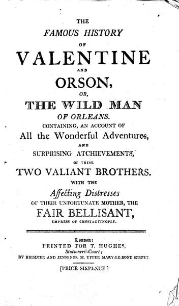 Download The Famous History of Valentine and Orson  Or  The Wild Man of Orleans  Containing  an Account of All the Wonderful Adventures  and Surprising Atchievements  sic   of These Two Valiant Brothers  With the Affecting Distresses of Their Unfortunate Mother  the Fair Bellisant  Empress of Constantinople Book