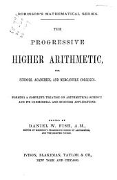 The Progressive Higher Arithmetic: For Schools, Academies, and Mercantile Colleges : Forming a Complete Treatise on Arithmetical Science, and Its Commercial and Business Applications