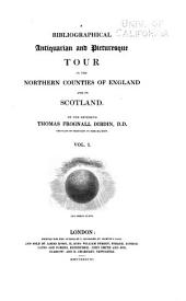 A Bibliographical, Antiquarian and Picturesque Tour in the Northern Counties of England and in Scotland: Volume 1