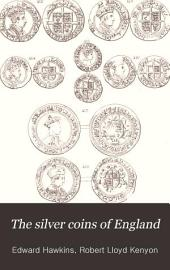 The Silver Coins of England: Arranged and Described; with Remarks on British Money, Previous to the Saxon Dynasties