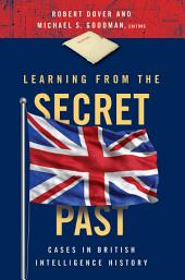 Learning from the Secret Past: Cases in British Intelligence History