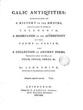 Galic Antiquities:: Consisting of a History of the Druids, Particularly of Those of Caledonia; a Dissertation on the Authenticity of the Poems of Ossian; and a Collection of Ancient Poems, Translated from the Galic ...