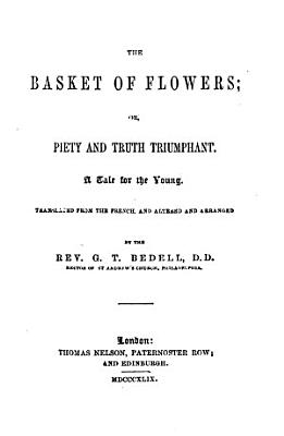 The basket of flowers  or  Piety and truth triumphant  tr  from the Fr   ed  of J C  von Schmid s Das Blumenk  rbchen  by G T  Bedell