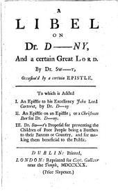 A Libel on Dr. D---ny: And a Certain Great Lord. By Dr. Sw-t, Occasion'd by a Certain Epistle. ...