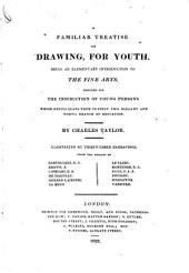 A Familiar Treatise on Drawing, for Youth: Being an Elementary Introduction to the Fine Arts, Designed for the Instruction of Young Persons Whose Genius Leads Them to Study this Elegant and Useful Branch of Education