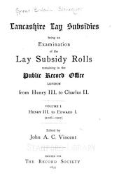 Lancashire Lay Subsidies: Being an Examination of the Lay Subsidy Rolls Remaining in the Public Record Office, London, from Henry III. to Charles II. Volume I. Henry III. to Edward I. (1216-1307)