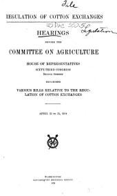 Regulation of Cotton Exchanges: Hearings Before the Committee on Agriculture, House of Representatives, Sixty-third Congress, Second Session, Regarding Various Bills Relative to the Regulation of Cotton Exchanges, April 22 to 25, 1914