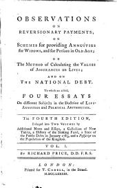 Observations on Reversionary Payments: On Schemes for Providing Annuities for Widows, and for Persons in Old Age; on the Method of Calculating the Values of Assurances on Lives; and on the National Debt. To which are Added, Four Essays on Different Subjects in the Doctrine of Life-annuities and Political Arithmetick, Volume 1