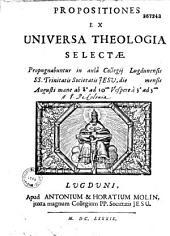 Propositiones ex universa theologiae selecta (per D. de Colonia ?). Propugnabuntur in aulâ Collegij Lugdunensis SS. Trinitatis Societatis Jesu, di (blanc) mensis Augusti...