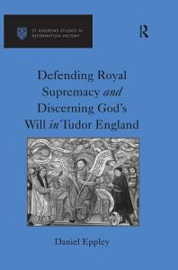 Defending Royal Supremacy and Discerning God s Will in Tudor England PDF
