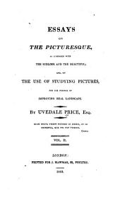 Essays on the Picturesque, as Compared with the Sublime and the Beautiful: And, on the Use of Studying Pictures, for the Purpose of Improving Real Landscape, Volume 2